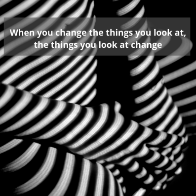 when you change the things you look at, the thinkgs you look at changeplaceholder (1)
