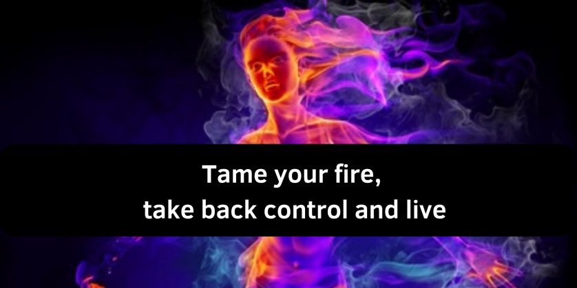 Tame your fire, take back control and live