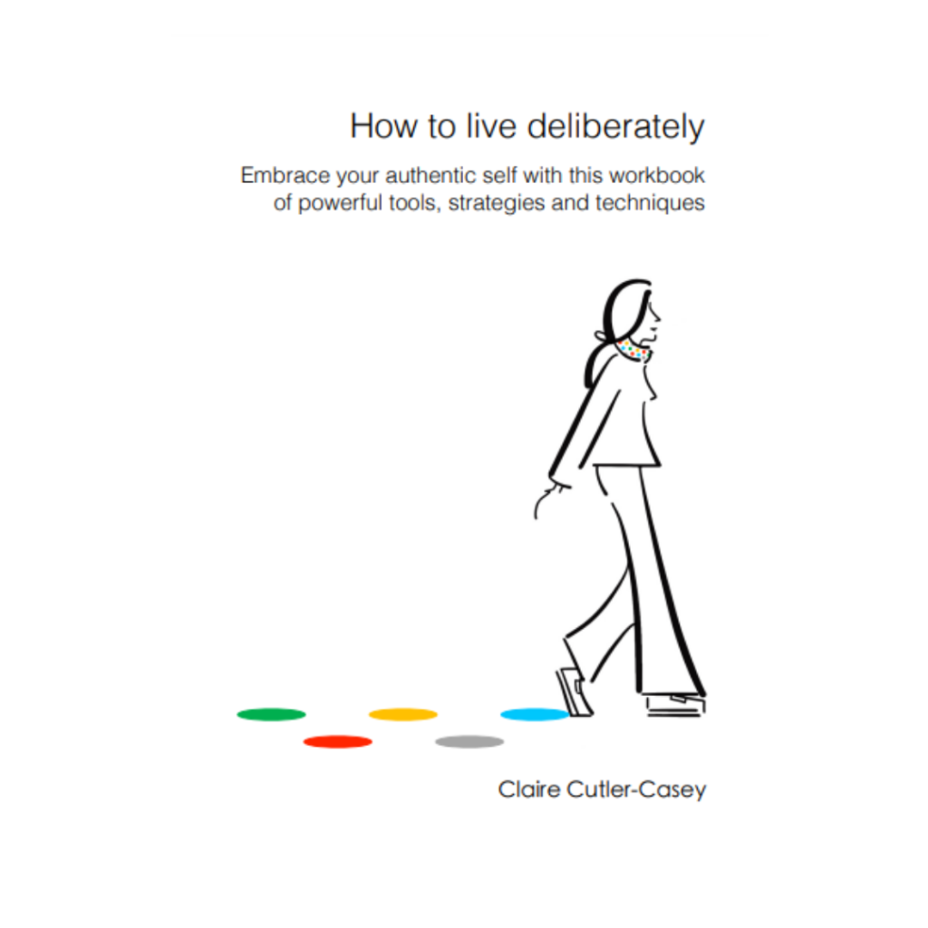 How to live deliberately Embrace your authentic self with this workbook of powerful tools, strategies and techniques Claire Cutler-Casey